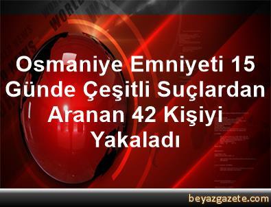 Osmaniye Emniyeti, 15 Günde Çeşitli Suçlardan Aranan 42 Kişiyi Yakaladı