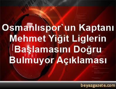 Osmanlıspor'un Kaptanı Mehmet Yiğit Liglerin Başlamasını Doğru Bulmuyor Açıklaması