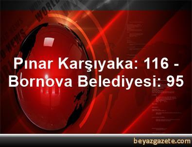 Pınar Karşıyaka: 116 - Bornova Belediyesi: 95
