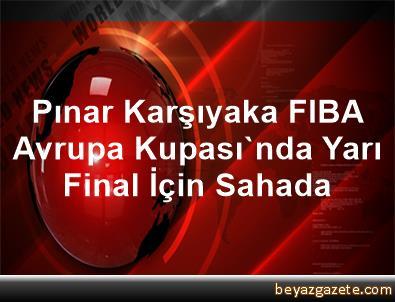 Pınar Karşıyaka, FIBA Avrupa Kupası'nda Yarı Final İçin Sahada