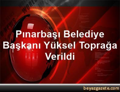 Pınarbaşı Belediye Başkanı Yüksel Toprağa Verildi