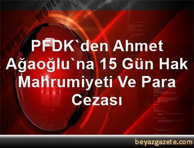 PFDK'den Ahmet Ağaoğlu'na 15 Gün Hak Mahrumiyeti Ve Para Cezası