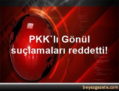 PKK'lı Gönül suçlamaları reddetti!