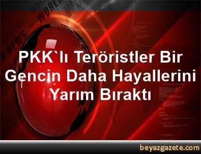 PKK'lı Teröristler, Bir Gencin Daha Hayallerini Yarım Bıraktı