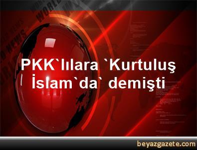 PKK'lılara 'Kurtuluş İslam'da' demişti