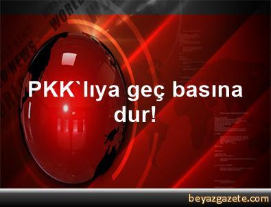 PKK'lıya geç, basına dur!