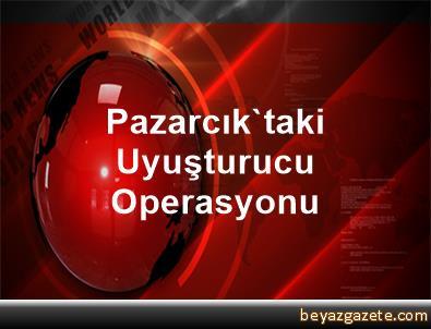 Pazarcık'taki Uyuşturucu Operasyonu