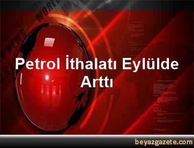 Petrol İthalatı Eylülde Arttı