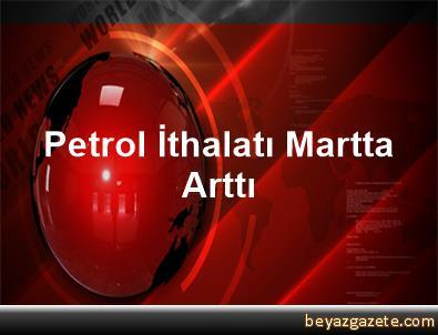 Petrol İthalatı Martta Arttı