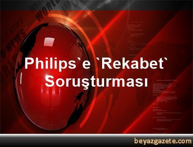 Philips'e 'Rekabet' Soruşturması