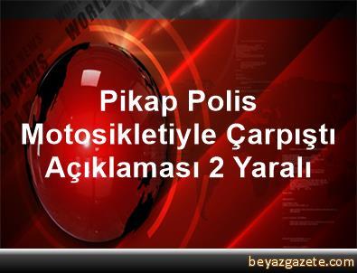 Pikap, Polis Motosikletiyle Çarpıştı Açıklaması 2 Yaralı