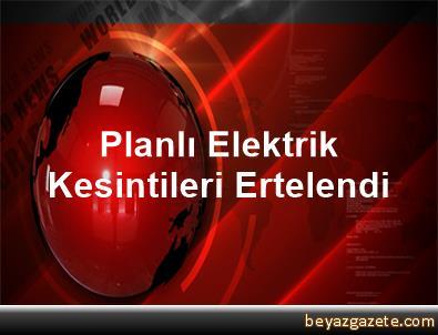 Planlı Elektrik Kesintileri Ertelendi