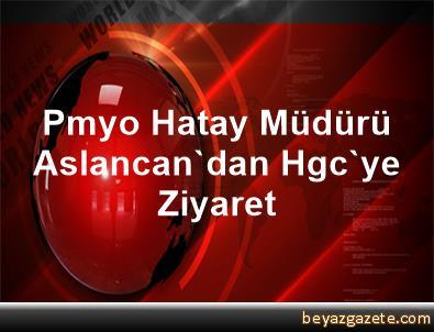 Pmyo Hatay Müdürü Aslancan'dan Hgc'ye Ziyaret