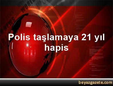 Polis taşlamaya 21 yıl hapis