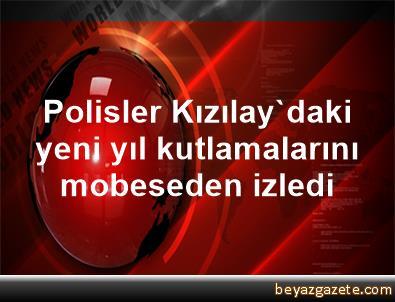 Polisler, Kızılay'daki yeni yıl kutlamalarını mobeseden izledi