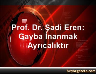 Prof. Dr. Şadi Eren: Gayba İnanmak Ayrıcalıktır