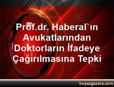 Prof.dr. Haberal'ın Avukatlarından, Doktorların İfadeye Çağırılmasına Tepki