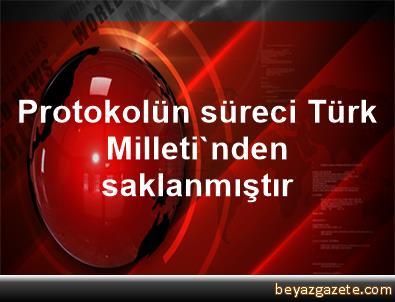 Protokolün süreci Türk Milleti'nden saklanmıştır