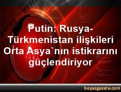 Putin: Rusya-Türkmenistan ilişkileri Orta Asya'nın istikrarını güçlendiriyor