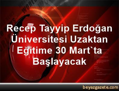 Recep Tayyip Erdoğan Üniversitesi Uzaktan Eğitime 30 Mart'ta Başlayacak