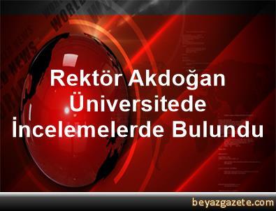 Rektör Akdoğan, Üniversitede İncelemelerde Bulundu