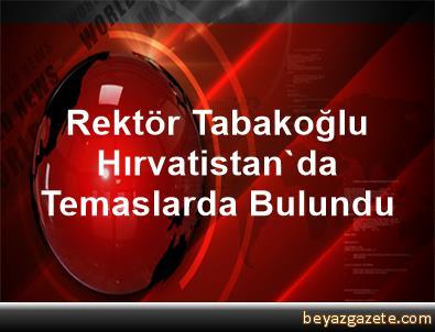 Rektör Tabakoğlu, Hırvatistan'da Temaslarda Bulundu