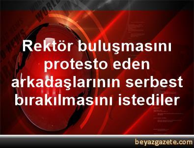 Rektör buluşmasını protesto eden arkadaşlarının serbest bırakılmasını istediler