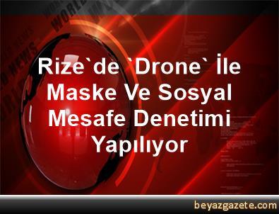 Rize'de 'Drone' İle Maske Ve Sosyal Mesafe Denetimi Yapılıyor