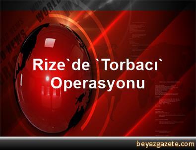 Rize'de 'Torbacı' Operasyonu