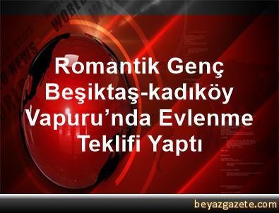 Romantik Genç, Beşiktaş-kadıköy Vapuru'nda Evlenme Teklifi Yaptı
