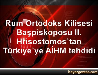 Rum Ortodoks Kilisesi Başpiskoposu II. Hrisostomos'tan Türkiye'ye AİHM tehdidi