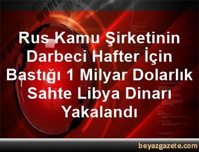 Rus Kamu Şirketinin Darbeci Hafter İçin Bastığı 1 Milyar Dolarlık Sahte Libya Dinarı Yakalandı
