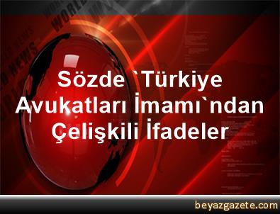 Sözde 'Türkiye Avukatları İmamı'ndan Çelişkili İfadeler