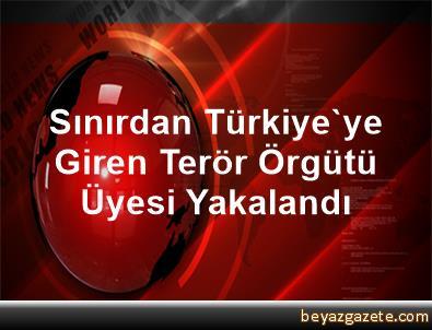 Sınırdan Türkiye'ye Giren Terör Örgütü Üyesi Yakalandı