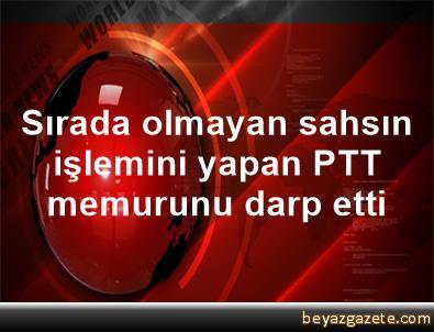 Sırada olmayan sahsın işlemini yapan PTT memurunu darp etti