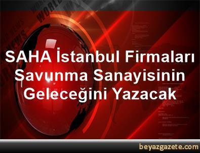 SAHA İstanbul Firmaları, Savunma Sanayisinin Geleceğini Yazacak