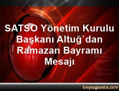 SATSO Yönetim Kurulu Başkanı Altuğ'dan Ramazan Bayramı Mesajı