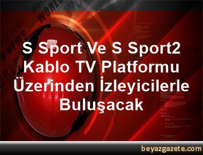 S Sport Ve S Sport2 Kablo TV Platformu Üzerinden İzleyicilerle Buluşacak