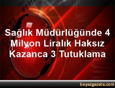 Sağlık Müdürlüğünde 4 Milyon Liralık Haksız Kazanca 3 Tutuklama