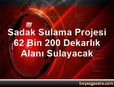 Sadak Sulama Projesi 62 Bin 200 Dekarlık Alanı Sulayacak