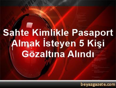 Sahte Kimlikle Pasaport Almak Isteyen 5 Kişi Gözaltına Alındı
