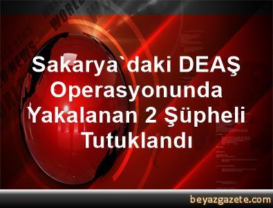 Sakarya'daki DEAŞ Operasyonunda Yakalanan 2 Şüpheli Tutuklandı