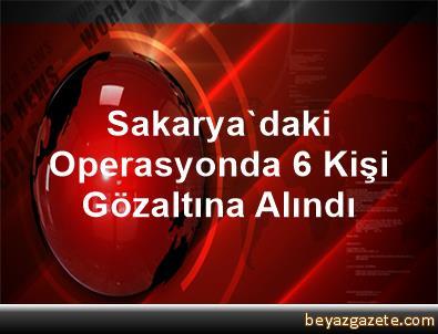Sakarya'daki Operasyonda 6 Kişi Gözaltına Alındı