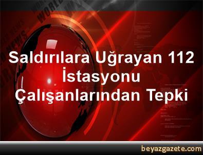 Saldırılara Uğrayan 112 İstasyonu Çalışanlarından Tepki
