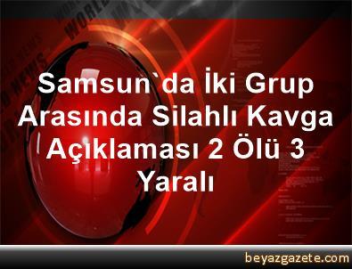 Samsun'da İki Grup Arasında Silahlı Kavga Açıklaması 2 Ölü, 3 Yaralı