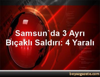 Samsun'da 3 Ayrı Bıçaklı Saldırı: 4 Yaralı