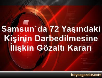 Samsun'da 72 Yaşındaki Kişinin Darbedilmesine İlişkin Gözaltı Kararı