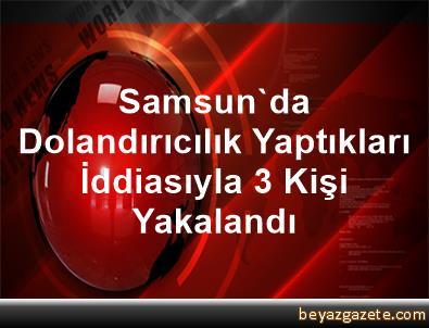Samsun'da Dolandırıcılık Yaptıkları İddiasıyla 3 Kişi Yakalandı