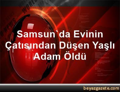 Samsun'da Evinin Çatısından Düşen Yaşlı Adam Öldü