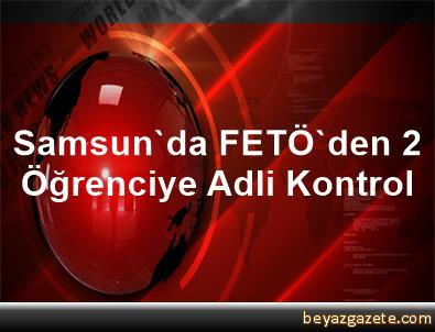 Samsun'da FETÖ'den 2 Öğrenciye Adli Kontrol